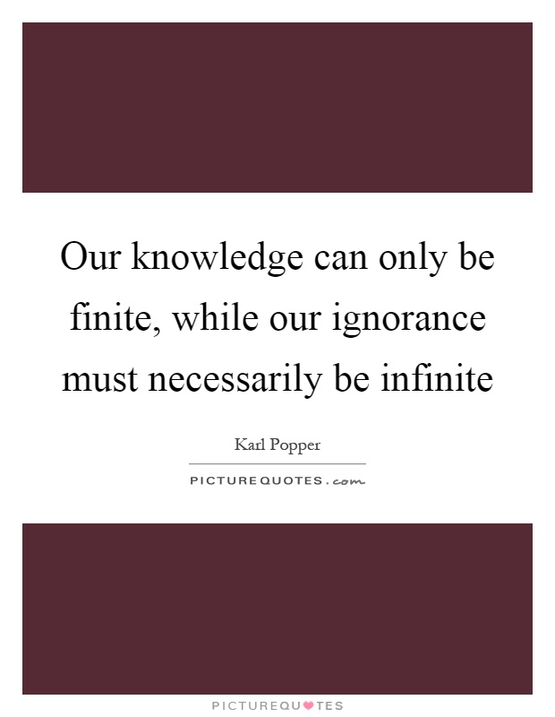 Our knowledge can only be finite, while our ignorance must necessarily be infinite Picture Quote #1