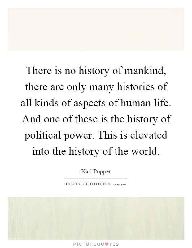 There is no history of mankind, there are only many histories of all kinds of aspects of human life. And one of these is the history of political power. This is elevated into the history of the world Picture Quote #1