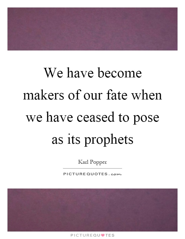 We have become makers of our fate when we have ceased to pose as its prophets Picture Quote #1