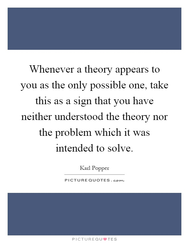 Whenever a theory appears to you as the only possible one, take this as a sign that you have neither understood the theory nor the problem which it was intended to solve Picture Quote #1