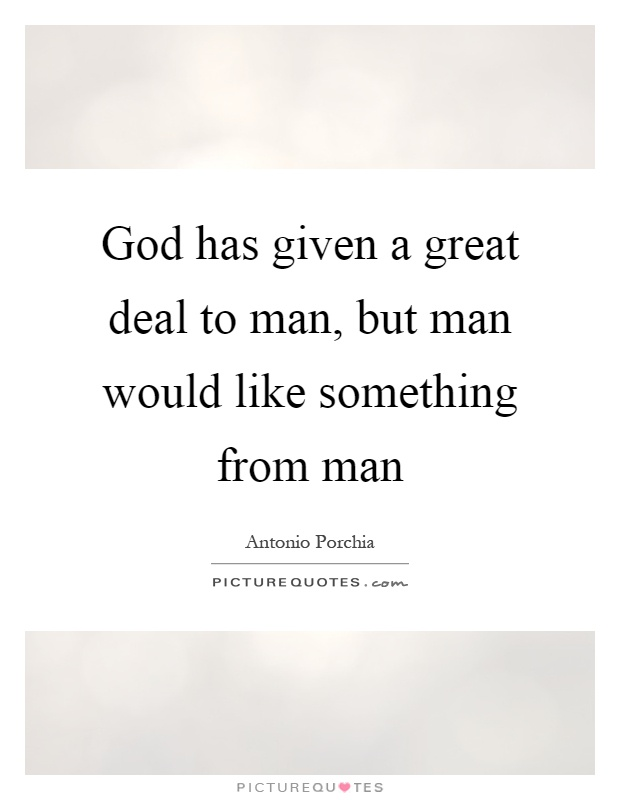 God has given a great deal to man, but man would like something from man Picture Quote #1