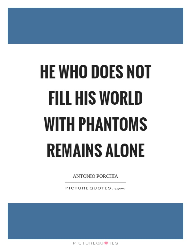 He who does not fill his world with phantoms remains alone Picture Quote #1