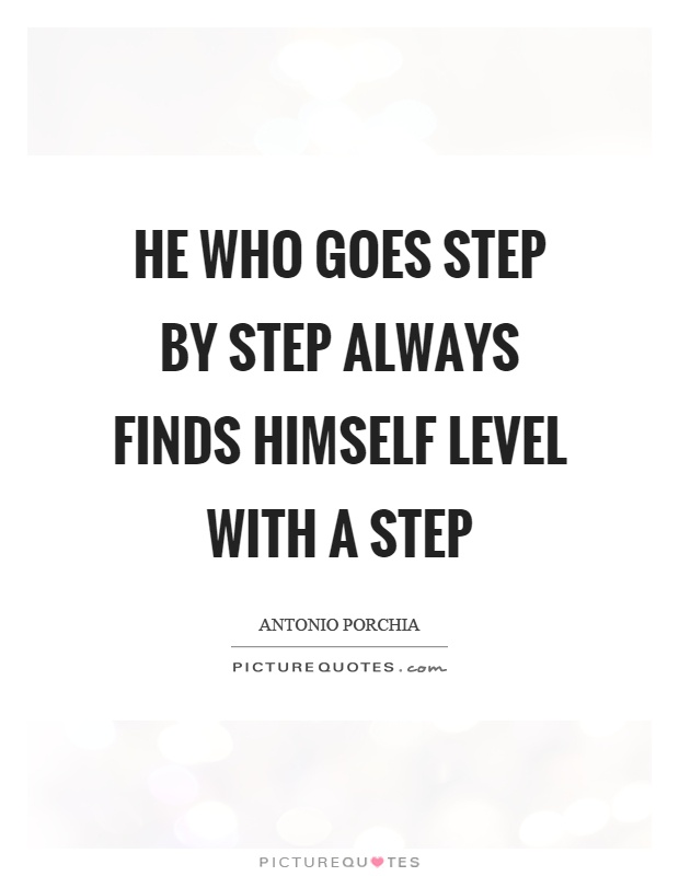 He who goes step by step always finds himself level with a step Picture Quote #1