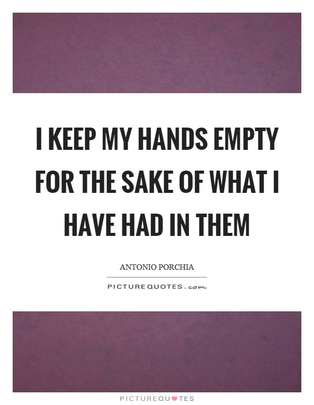 I keep my hands empty for the sake of what I have had in them Picture Quote #1