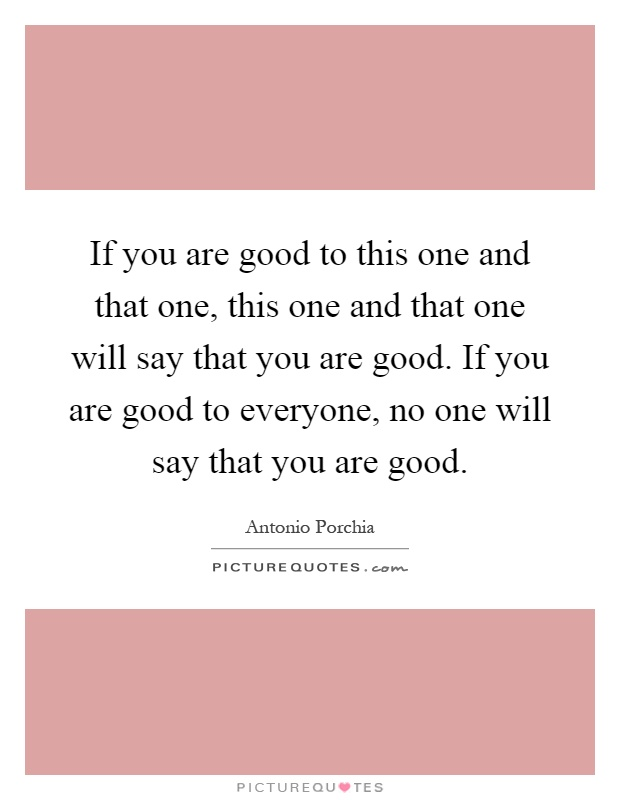 If you are good to this one and that one, this one and that one will say that you are good. If you are good to everyone, no one will say that you are good Picture Quote #1