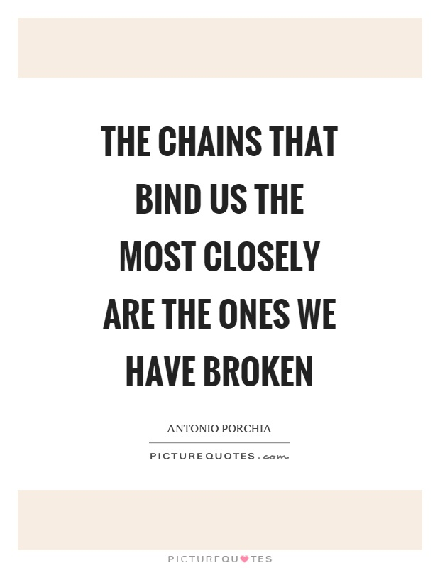 The chains that bind us the most closely are the ones we have broken Picture Quote #1