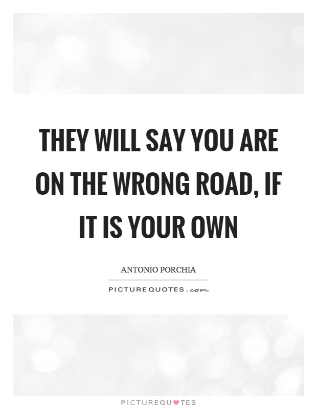 They will say you are on the wrong road, if it is your own Picture Quote #1