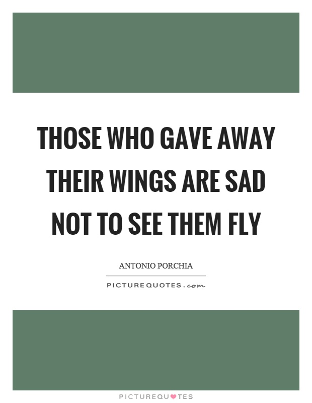 Those who gave away their wings are sad not to see them fly Picture Quote #1