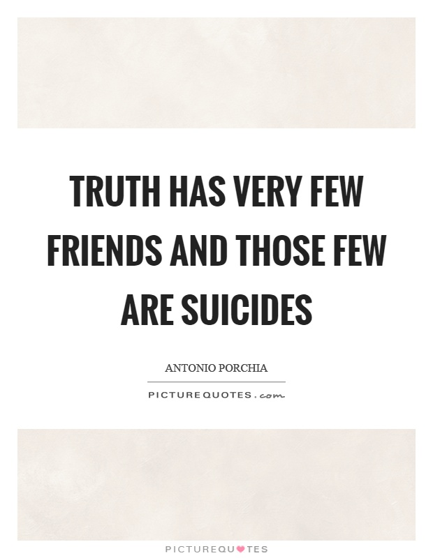 Truth has very few friends and those few are suicides Picture Quote #1