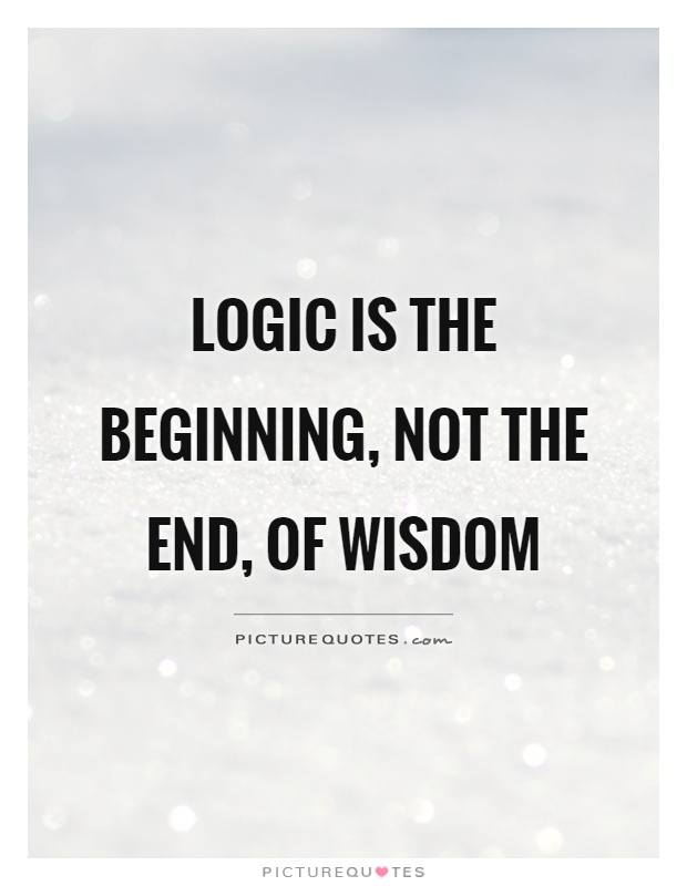 Logic is the beginning, not the end, of wisdom Picture Quote #1