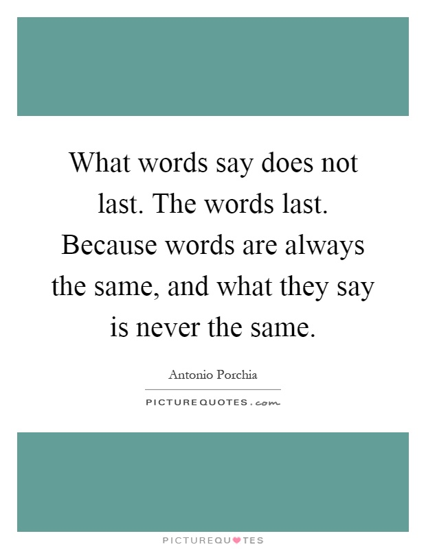 What words say does not last. The words last. Because words are always the same, and what they say is never the same Picture Quote #1