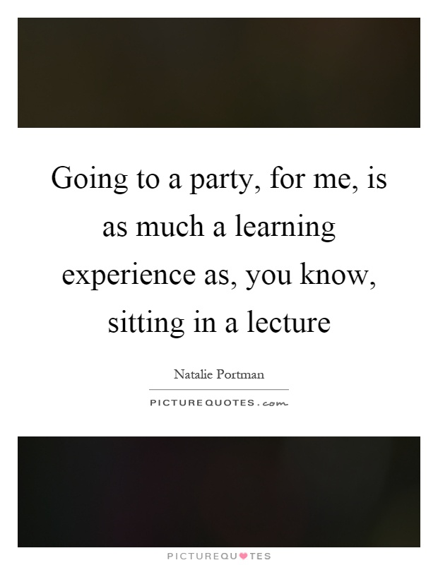 Going to a party, for me, is as much a learning experience as, you know, sitting in a lecture Picture Quote #1