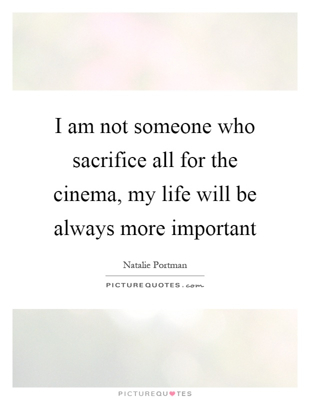 I am not someone who sacrifice all for the cinema, my life ...