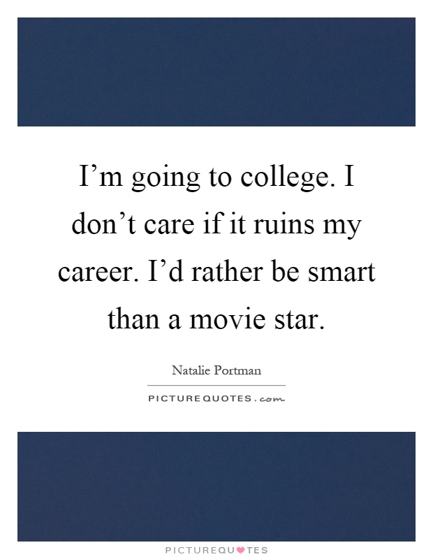 I'm going to college. I don't care if it ruins my career. I'd rather be smart than a movie star Picture Quote #1