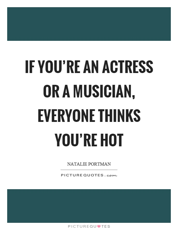 If you're an actress or a musician, everyone thinks you're hot Picture Quote #1
