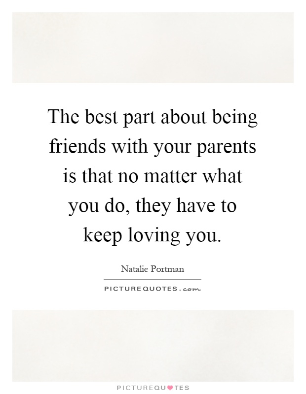 The best part about being friends with your parents is that no matter what you do, they have to keep loving you Picture Quote #1