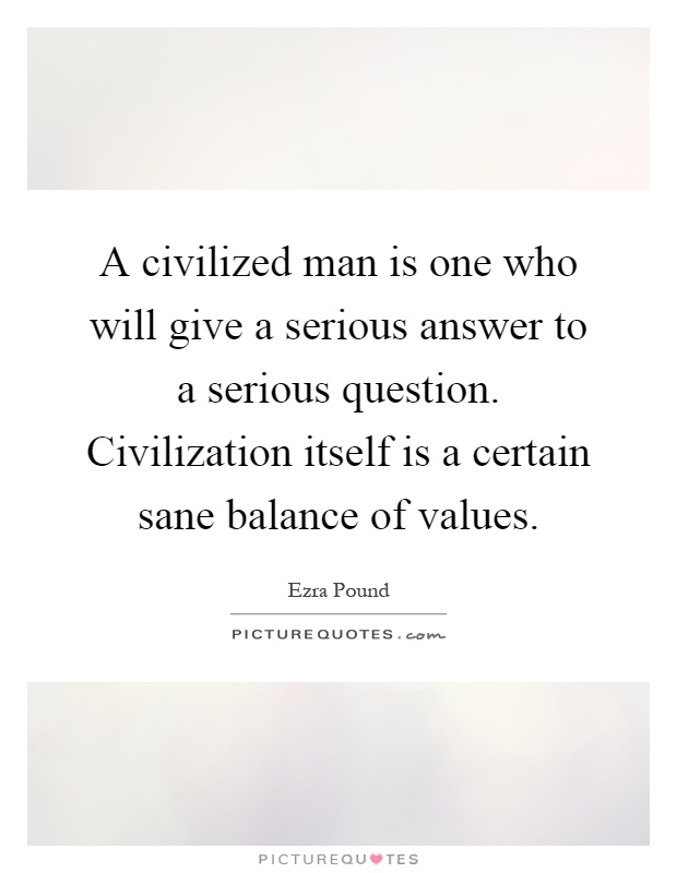 A civilized man is one who will give a serious answer to a serious question. Civilization itself is a certain sane balance of values Picture Quote #1