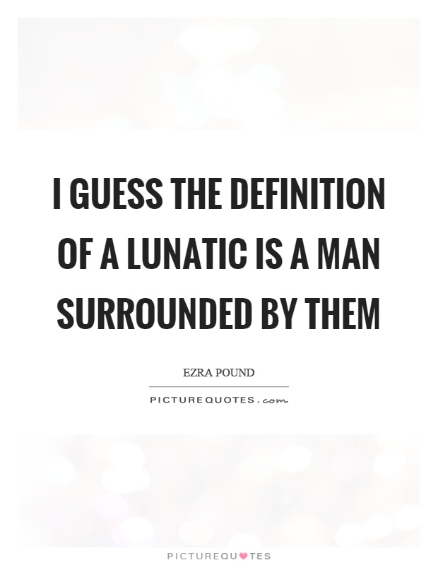 I guess the definition of a lunatic is a man surrounded by them Picture Quote #1