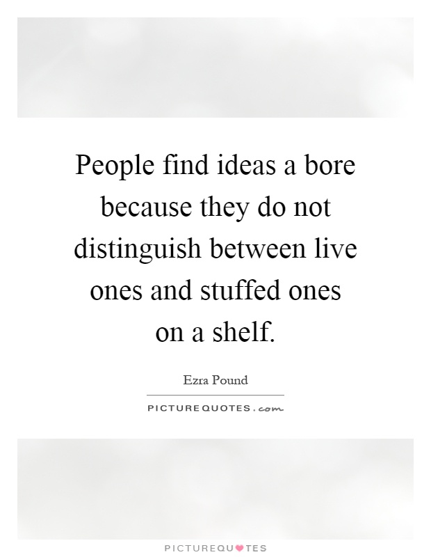People find ideas a bore because they do not distinguish between live ones and stuffed ones on a shelf Picture Quote #1