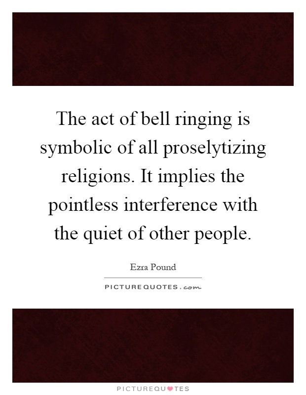 The act of bell ringing is symbolic of all proselytizing religions. It implies the pointless interference with the quiet of other people Picture Quote #1
