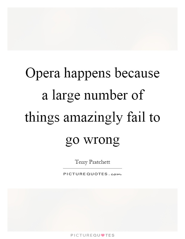 Opera happens because a large number of things amazingly fail to go wrong Picture Quote #1