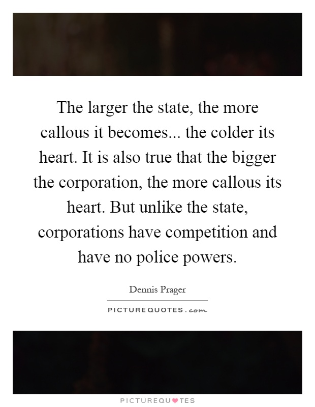 The larger the state, the more callous it becomes... the colder its heart. It is also true that the bigger the corporation, the more callous its heart. But unlike the state, corporations have competition and have no police powers Picture Quote #1