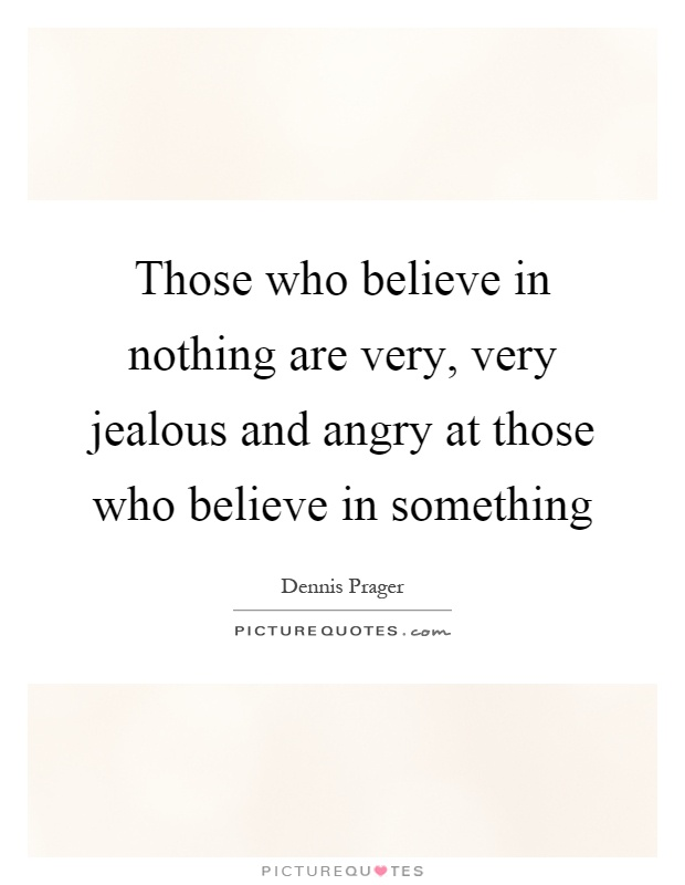 Those who believe in nothing are very, very jealous and angry at those who believe in something Picture Quote #1