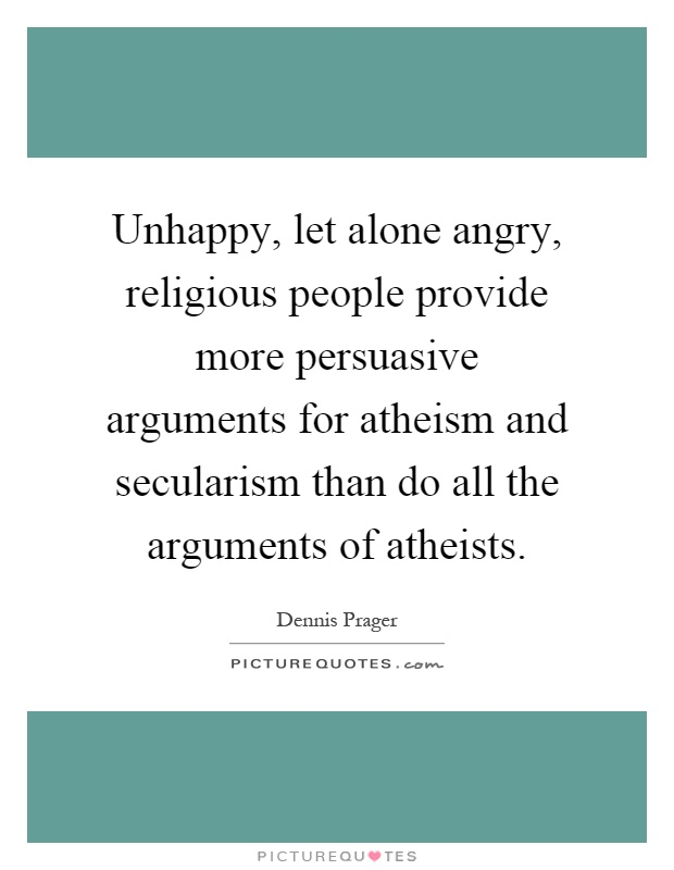 Unhappy, let alone angry, religious people provide more persuasive arguments for atheism and secularism than do all the arguments of atheists Picture Quote #1
