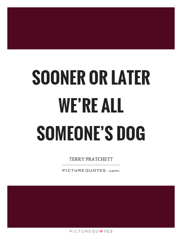 Sooner or later we're all someone's dog Picture Quote #1