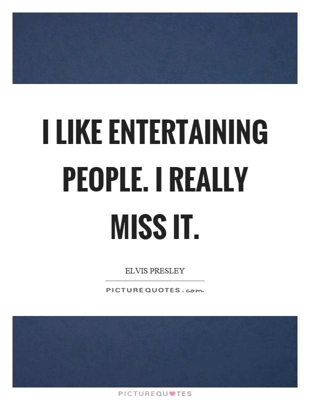 I like entertaining people. I really miss it Picture Quote #1