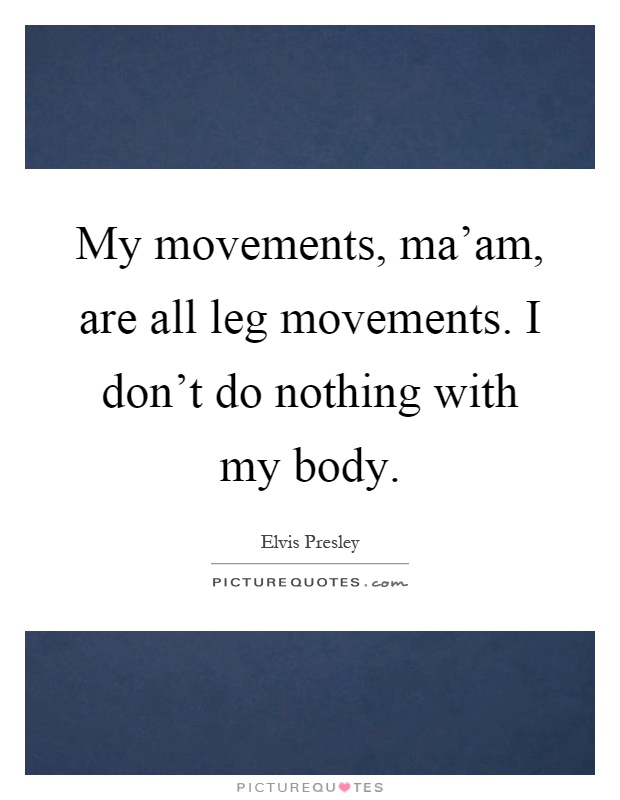 My movements, ma'am, are all leg movements. I don't do nothing with my body Picture Quote #1