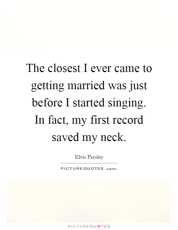 The closest I ever came to getting married was just before I started singing. In fact, my first record saved my neck Picture Quote #1