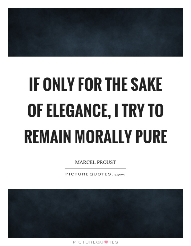 If only for the sake of elegance, I try to remain morally pure Picture Quote #1