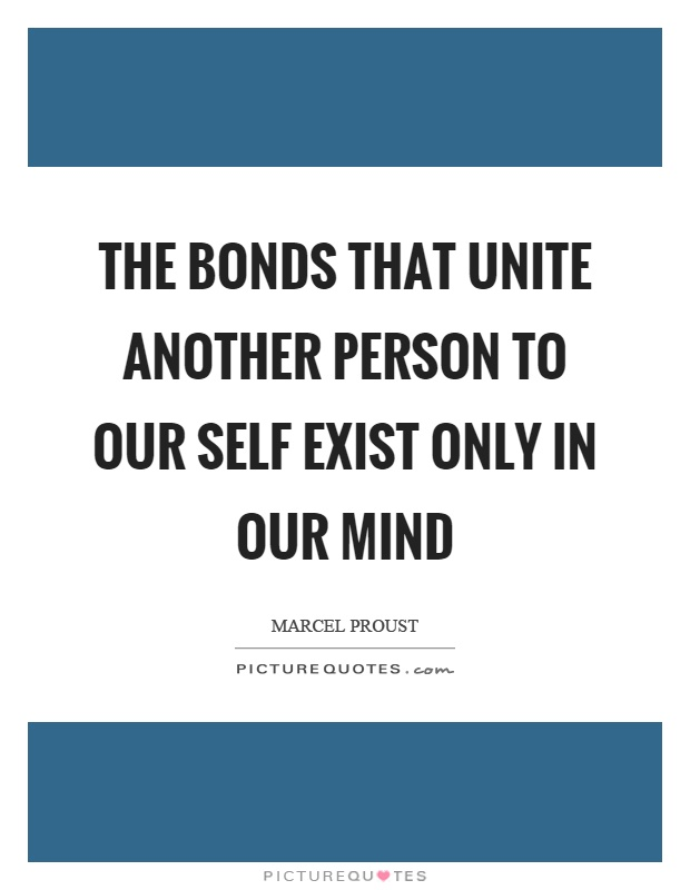 The bonds that unite another person to our self exist only in our mind Picture Quote #1