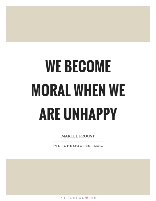 We become moral when we are unhappy Picture Quote #1