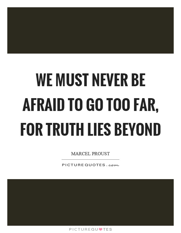 We must never be afraid to go too far, for truth lies beyond Picture Quote #1