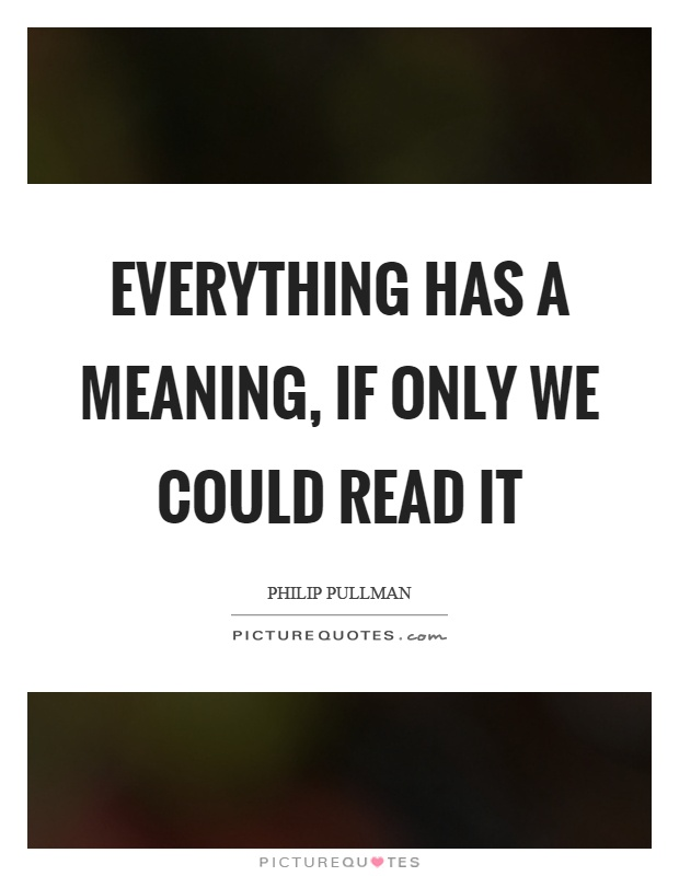 Everything has a meaning, if only we could read it Picture Quote #1