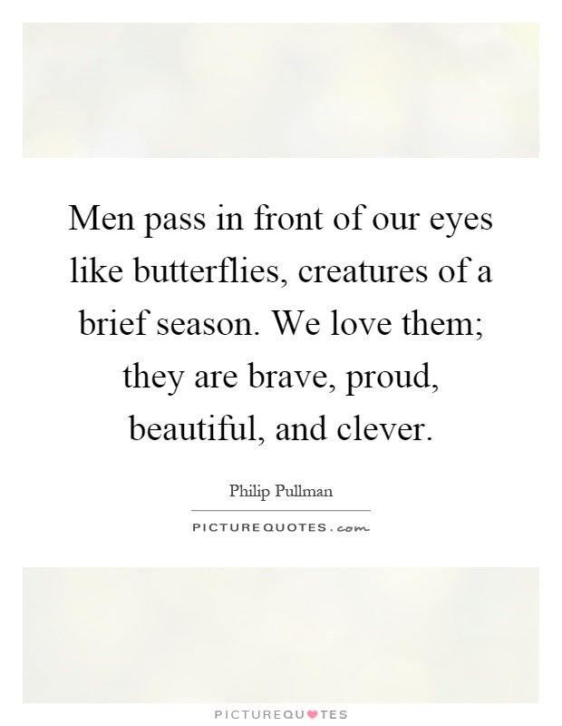 Men pass in front of our eyes like butterflies, creatures of a brief season. We love them; they are brave, proud, beautiful, and clever Picture Quote #1