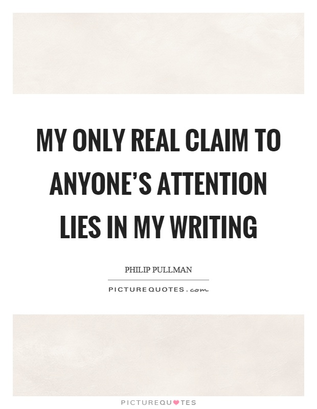 My only real claim to anyone's attention lies in my writing Picture Quote #1