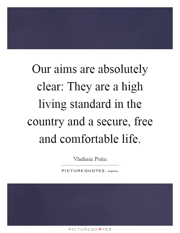 Our aims are absolutely clear: They are a high living standard in the country and a secure, free and comfortable life Picture Quote #1
