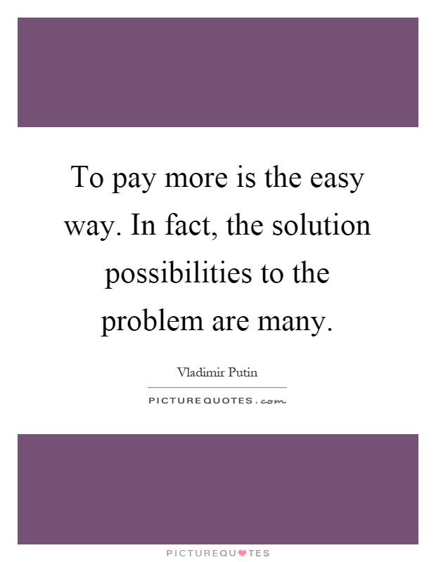 To pay more is the easy way. In fact, the solution possibilities to the problem are many Picture Quote #1