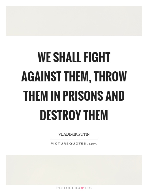 We shall fight against them, throw them in prisons and destroy them Picture Quote #1