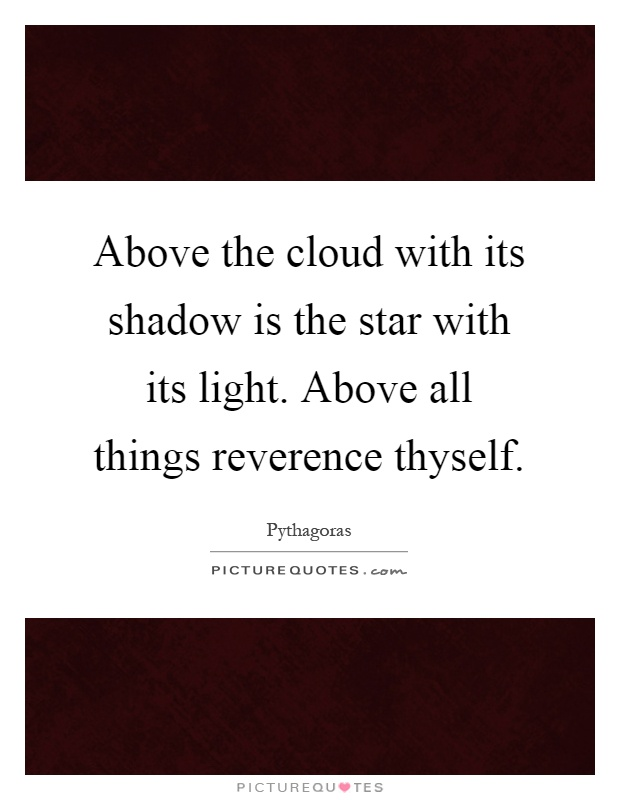 Above the cloud with its shadow is the star with its light. Above all things reverence thyself Picture Quote #1