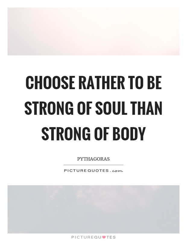 Choose rather to be strong of soul than strong of body Picture Quote #1