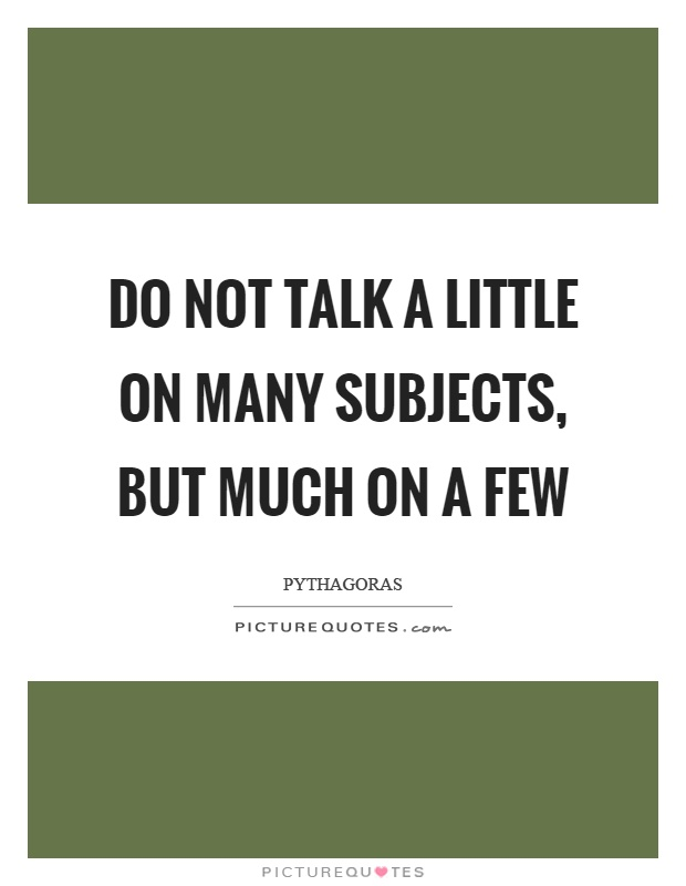 Do not talk a little on many subjects, but much on a few Picture Quote #1
