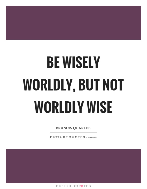 Be wisely worldly, but not worldly wise Picture Quote #1