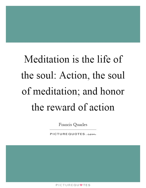 Meditation is the life of the soul: Action, the soul of meditation; and honor the reward of action Picture Quote #1