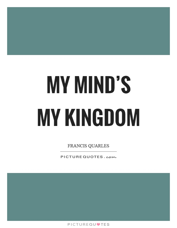 My mind's my kingdom Picture Quote #1