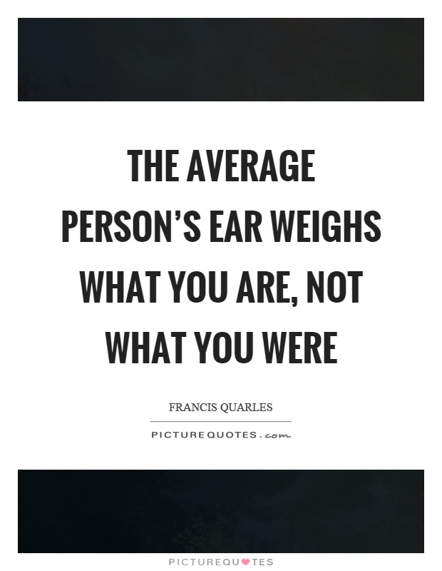 The average person's ear weighs what you are, not what you were Picture Quote #1