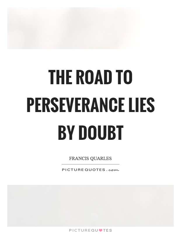 The road to perseverance lies by doubt Picture Quote #1